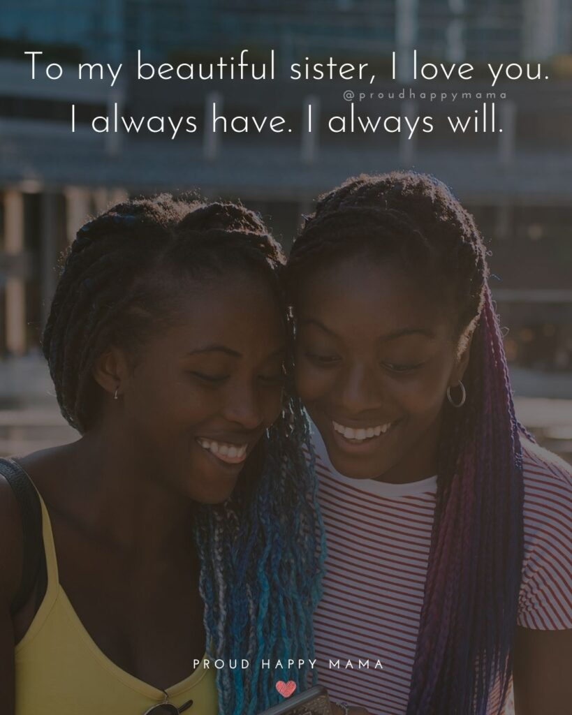 I Love My Sister Quotes- To my beautiful sister, I love you. I always have. I always will.'