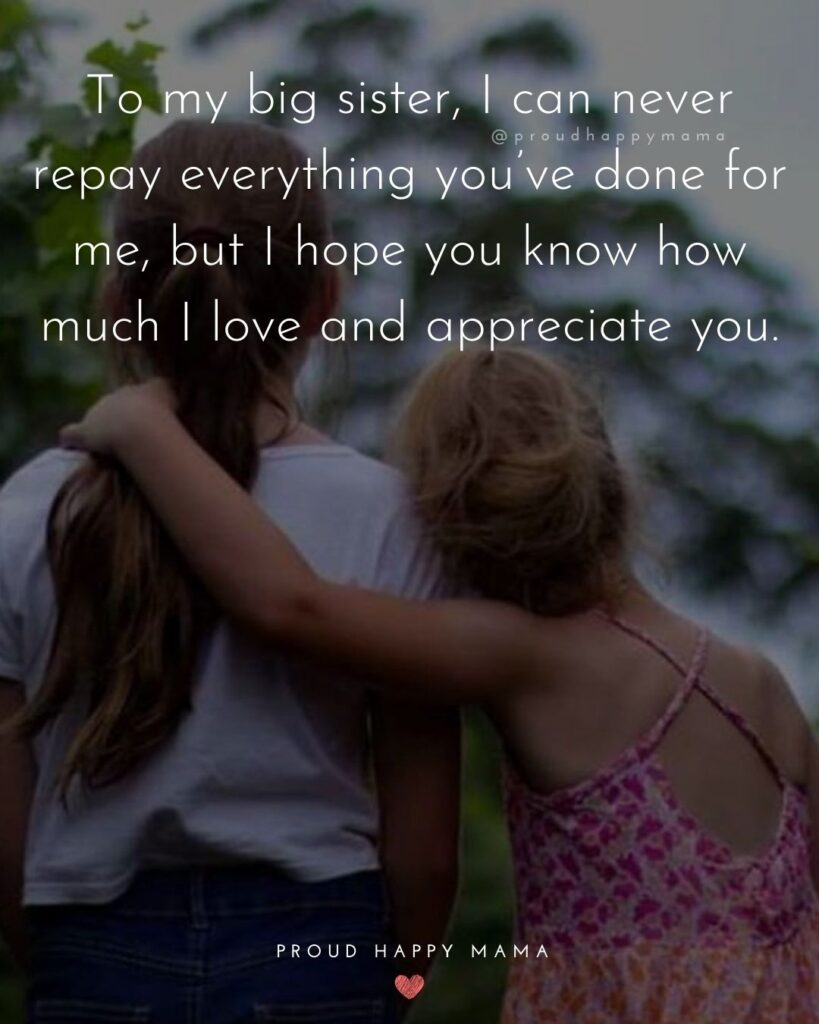 I Love My Sister Quotes- To my big sister, I can never repay everything you've done for me, but I hope you know how much I