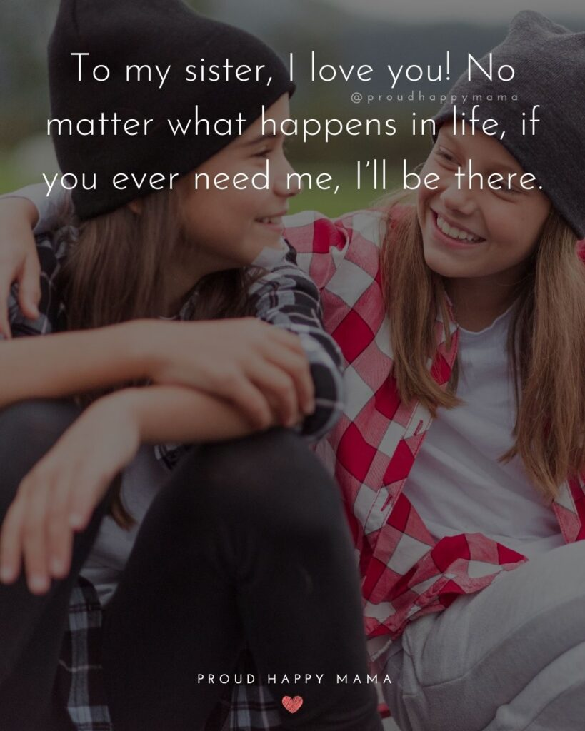 I Love My Sister Quotes- To my sister, I love you! No matter what happens in life, if you ever need me, I'll be there.'