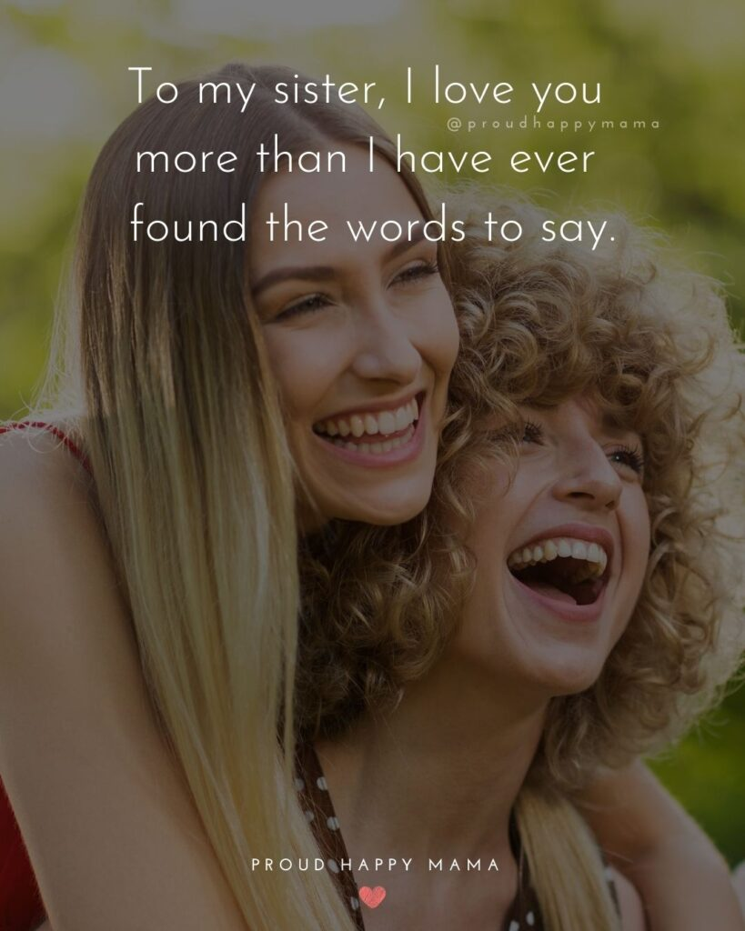 I Love My Sister Quotes- To my sister, I love you more than I have ever found the words to say.'
