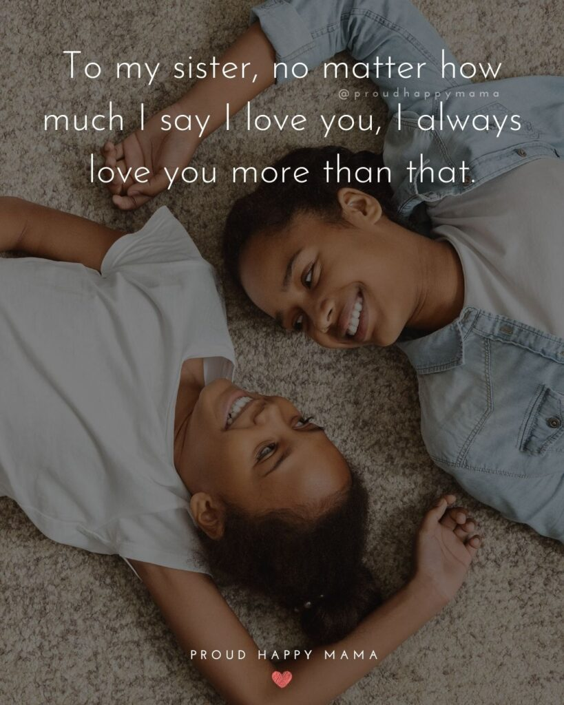 I Love My Sister Quotes- To my sister, no matter how much I say I love you, I always love you more than that.'