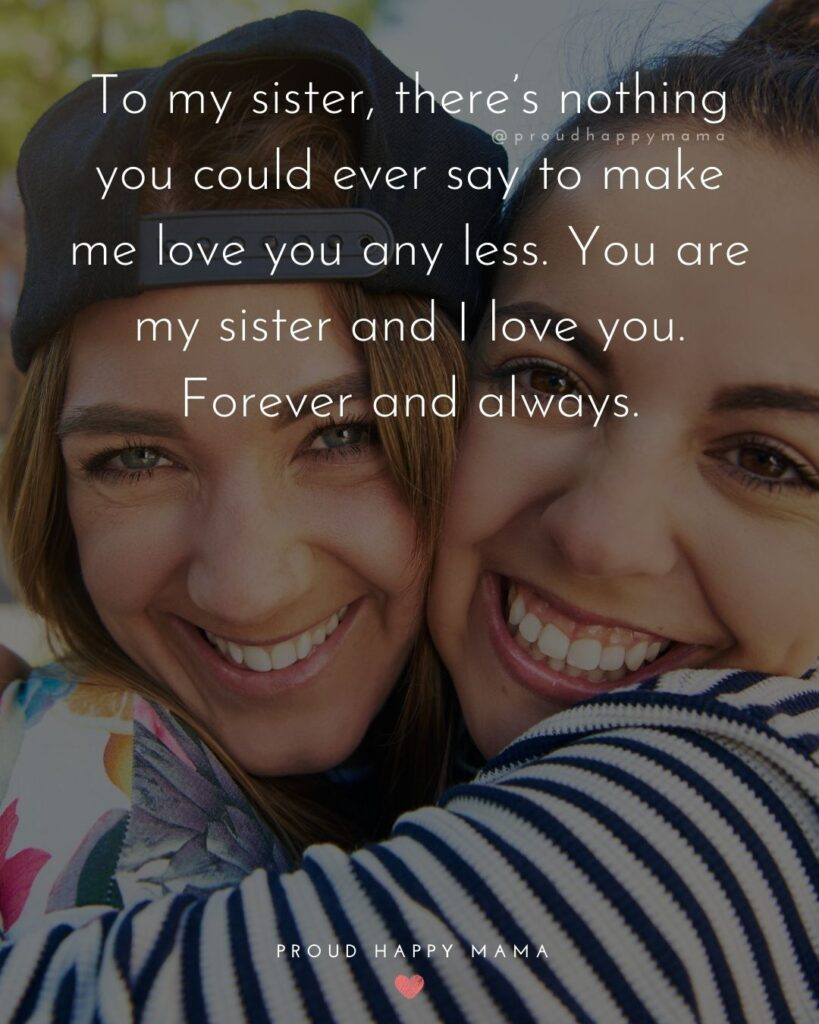 I Love My Sister Quotes- To my sister, there's nothing you could ever say to make me love you any less. You are my sister and I