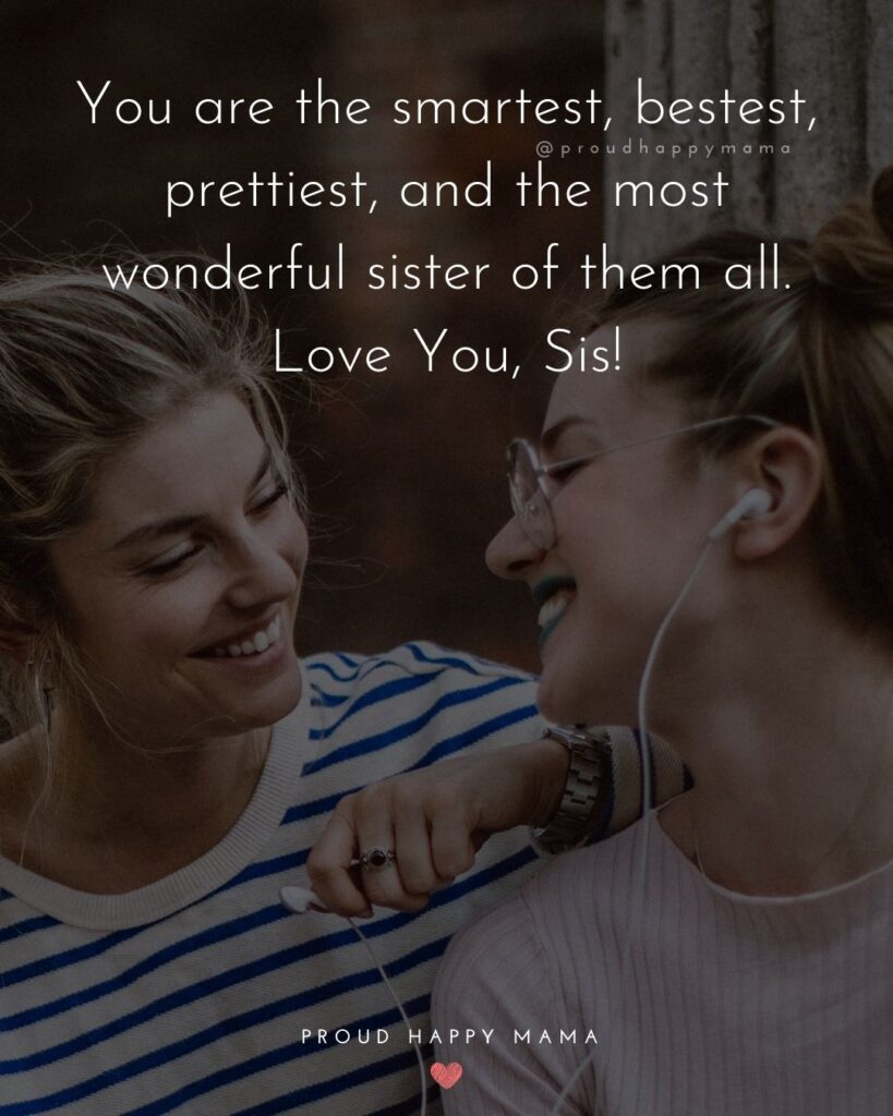 I Love My Sister Quotes- You are the smartest, bestest, prettiest, and the most wonderful sister of them all. Love You, Sis!'