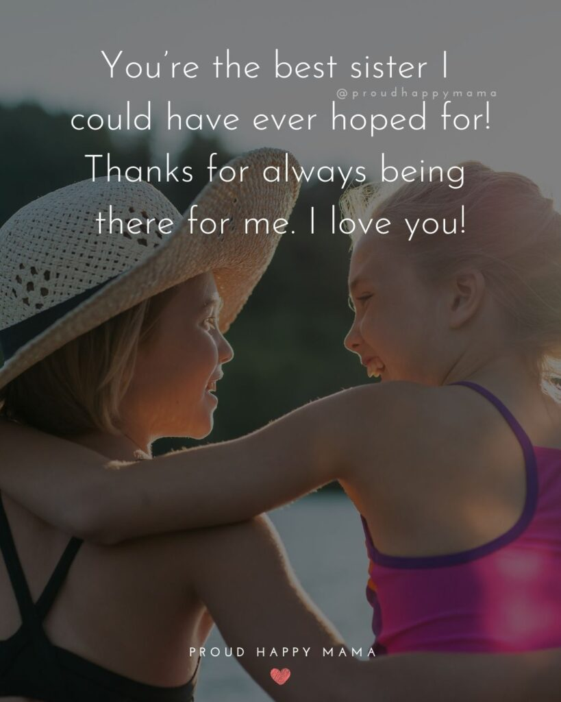I Love My Sister Quotes- You're the best sister I could have ever hoped for! Thanks for always being there for me. I love you!'