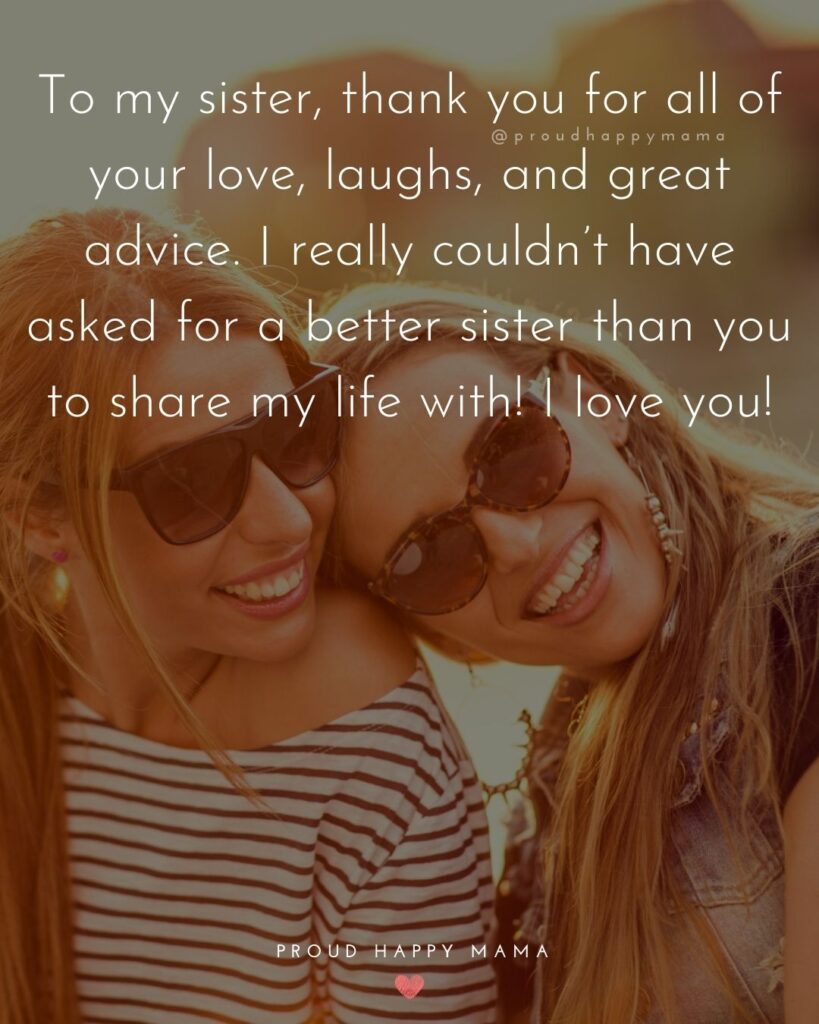 I love my sister quotes - To my sister, thank you for all of your love, laughs, and great advice. I really couldnt have asked for a better sister than you to share my life with! I love you!