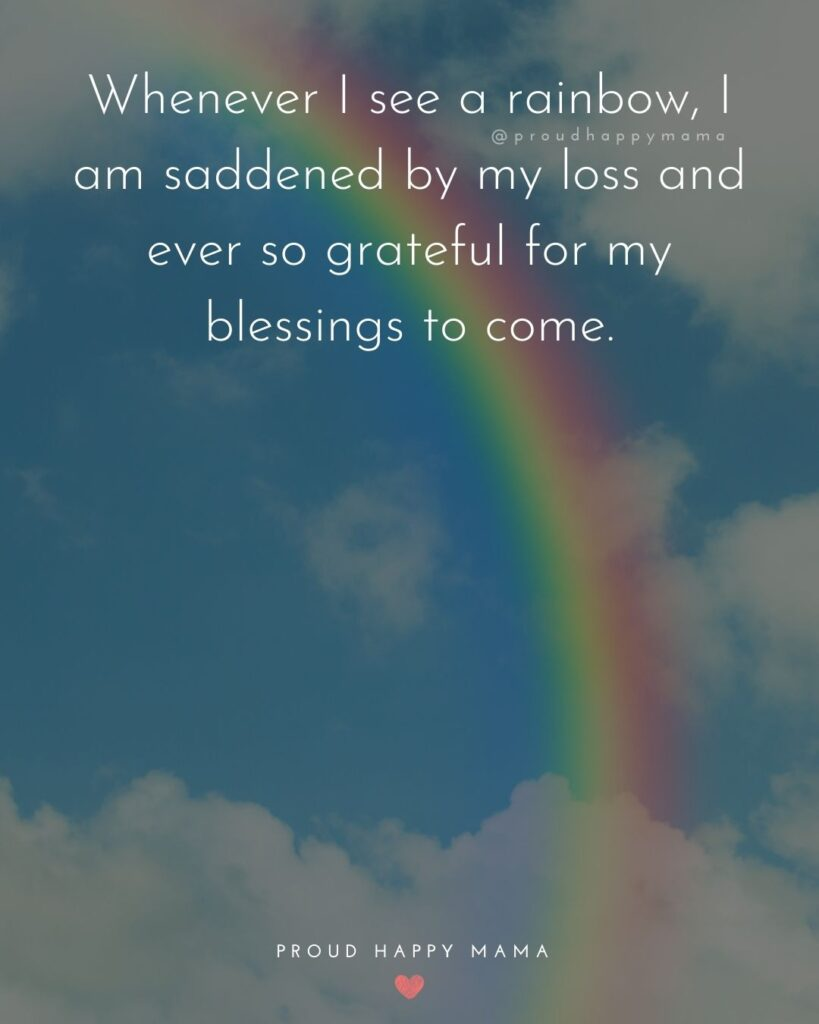 Rainbow Baby Quotes - Whenever I see a rainbow, I am saddened by my loss and ever so grateful for my blessings to