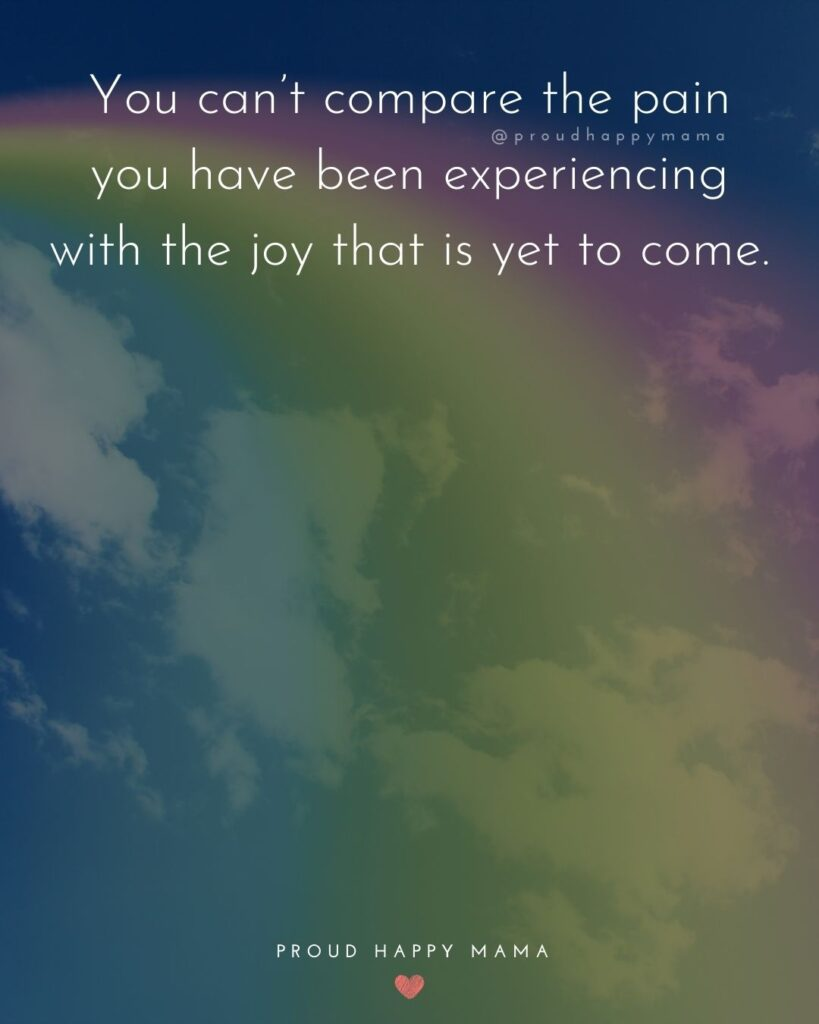 Rainbow Baby Quotes - You can't compare the pain you have been experiencing with the joy that is yet to come.'