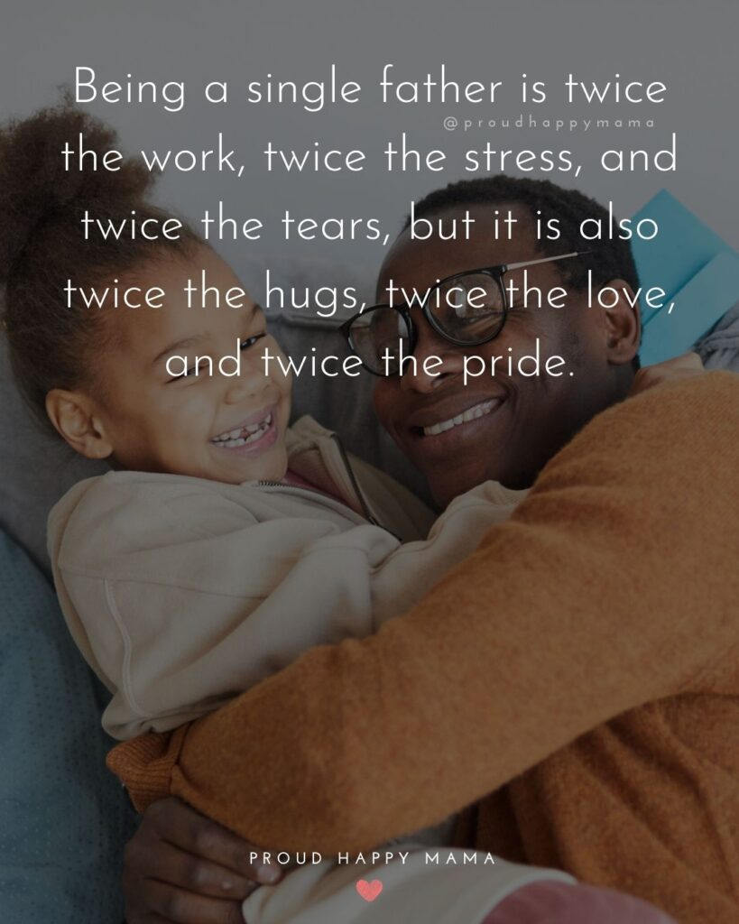Single Dad Quotes - Being a single father is twice the work, twice the stress, and twice the tears, but it is also twice the hugs, twice