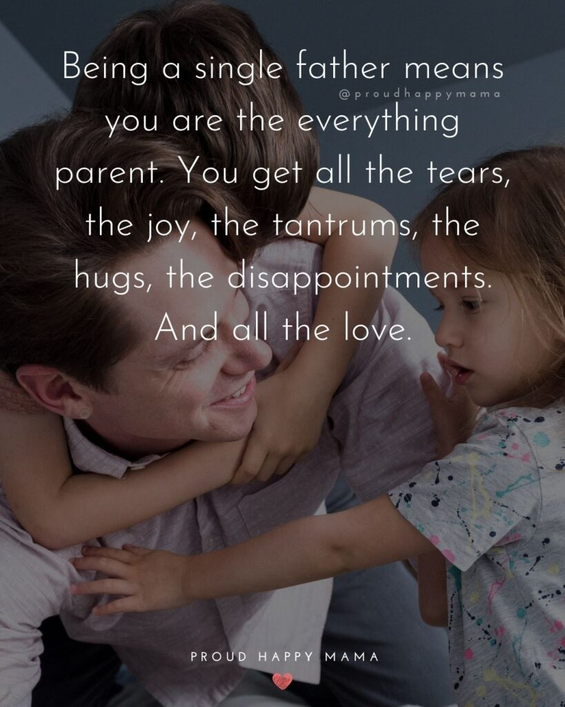 Single Dad Quotes - Being a single father means you are the everything parent. You get all the tears, the joy, the tantrums, the