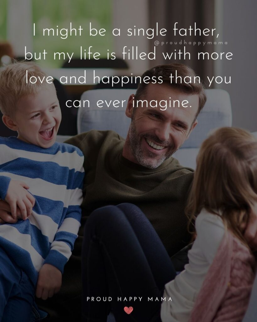 Single Dad Quotes - I might be a single father, but my life is filled with more love and happiness than you can ever imagine.'
