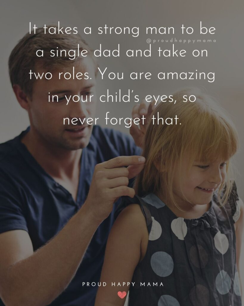 Single Dad Quotes - It takes a strong man to be a single dad and take on two roles. You are amazing in your child's eyes, so never