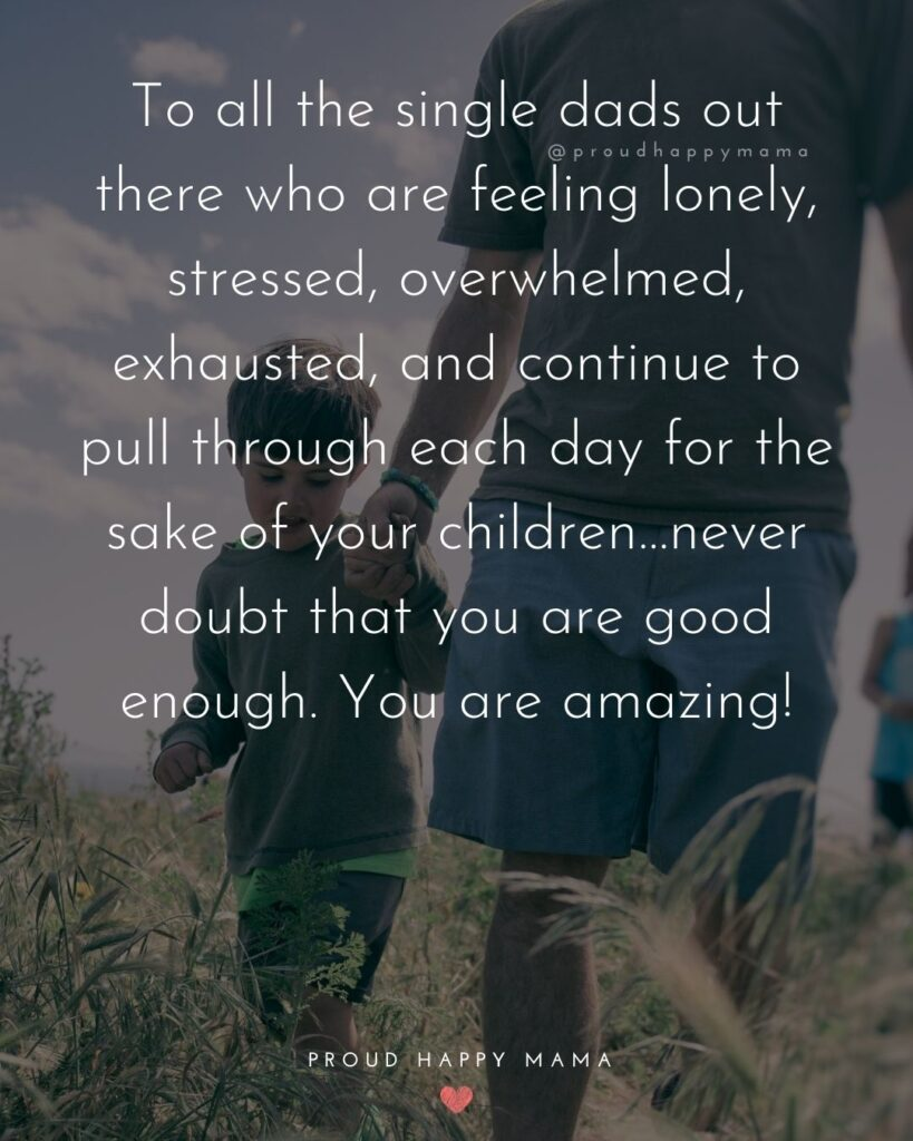 Single Dad Quotes - To all the single dads out there who are feeling lonely, stressed, overwhelmed, exhausted, and continue