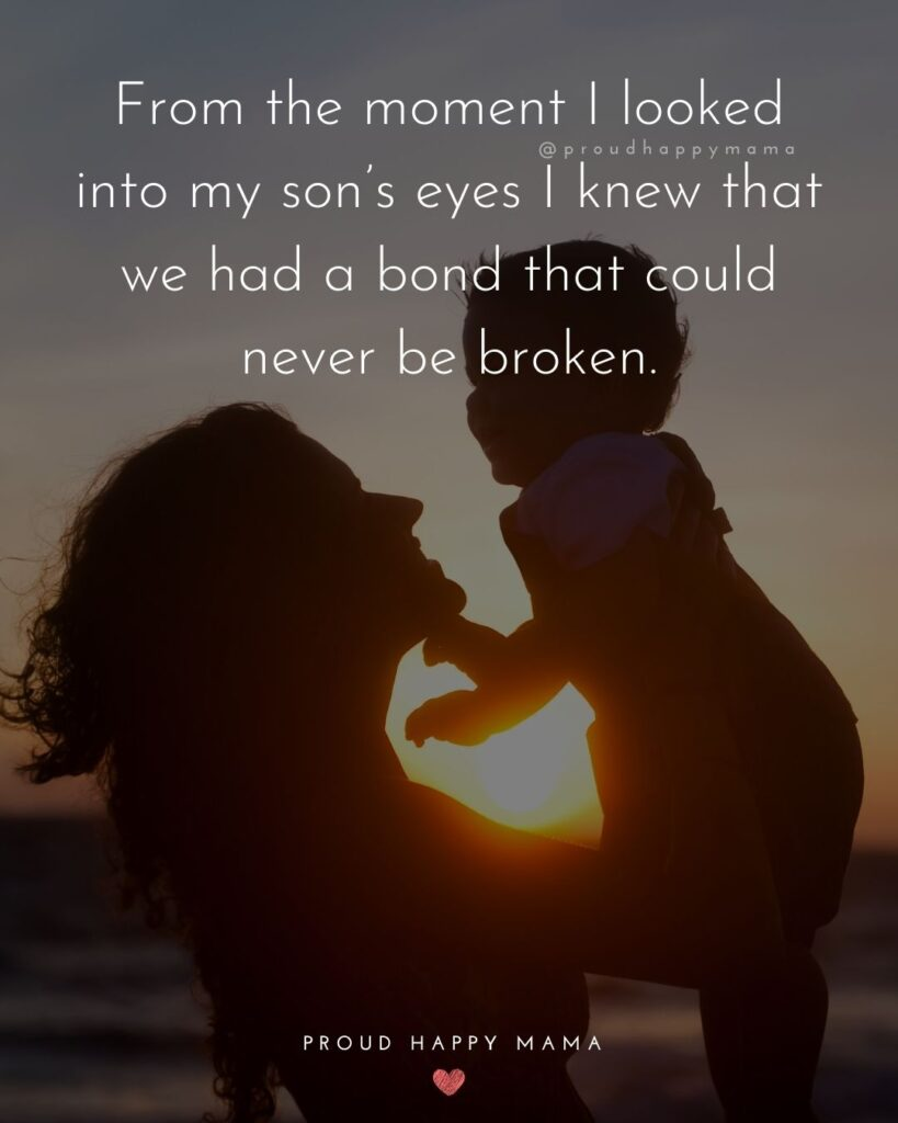 Son Quotes - From the moment I looked into my son's eyes I knew that we had a bond that could never be broken.'