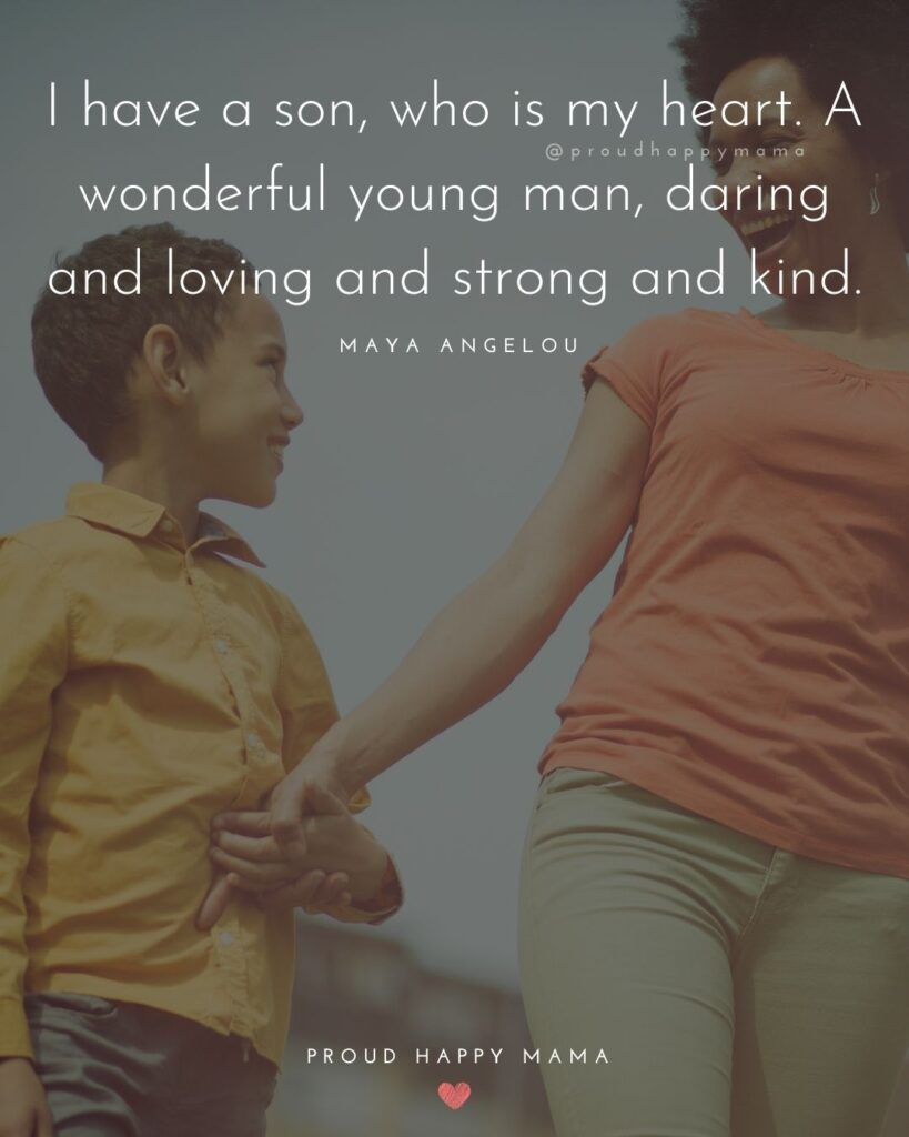 Son Quotes - I have a son, who is my heart. A wonderful young man, daring and loving and strong and kind.' – Maya Angelou