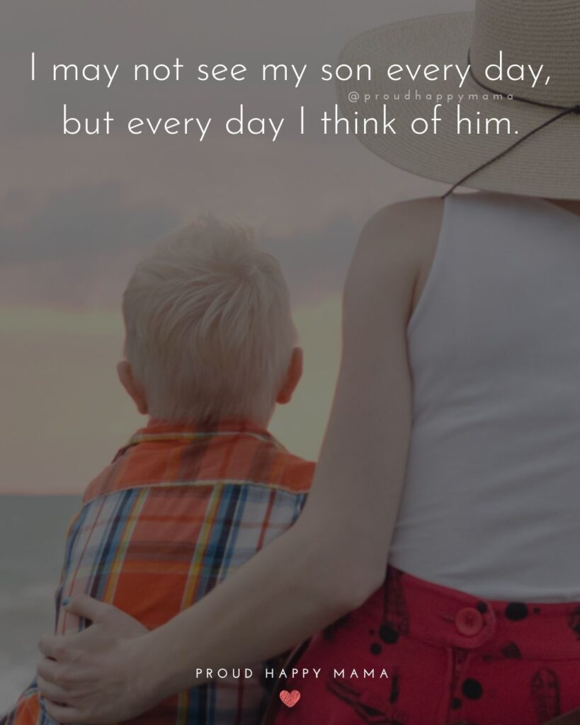 Son Quotes - I may not see my son every day, but every day I think of him.'
