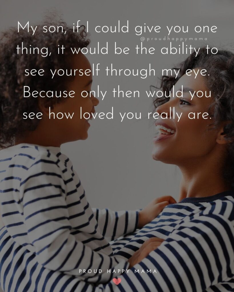 Son Quotes - My son, if I could give you one thing, it would be the ability to see yourself through my eye. Because only then