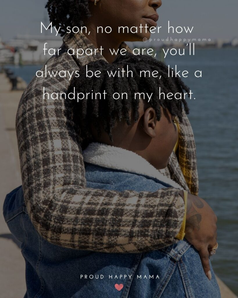 Son Quotes - My son, no matter how far apart we are, you'll always be with me, like a handprint on my heart.'