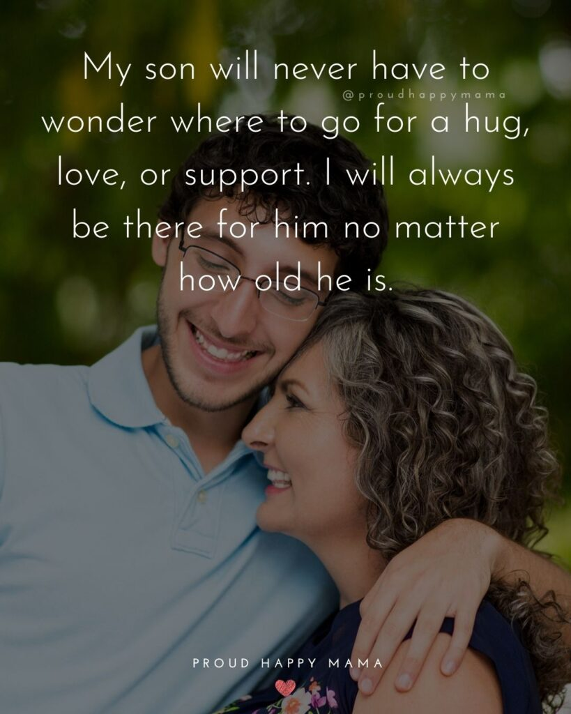 Son Quotes - My son will never have to wonder where to go for a hug, love, or support. I will always be there for him no matter