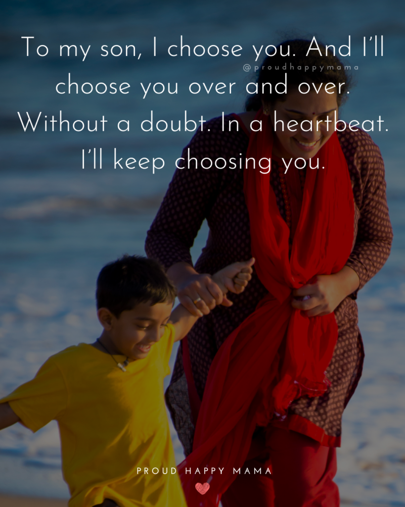 Son Quotes - To my son, I choose you. And I'll choose you over and over. Without a doubt. In a heartbeat. I'll keep choosing