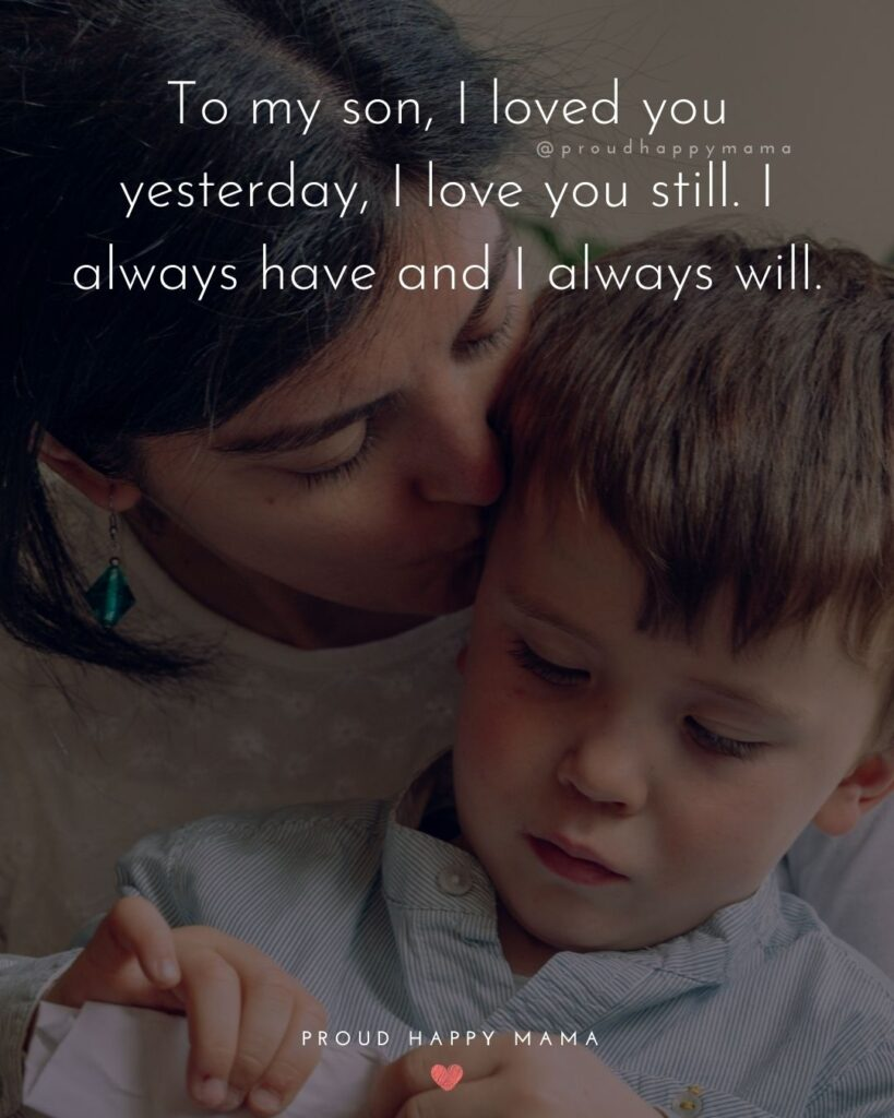 Son Quotes - To my son, I loved you yesterday, I love you still. I always have and I always will.'