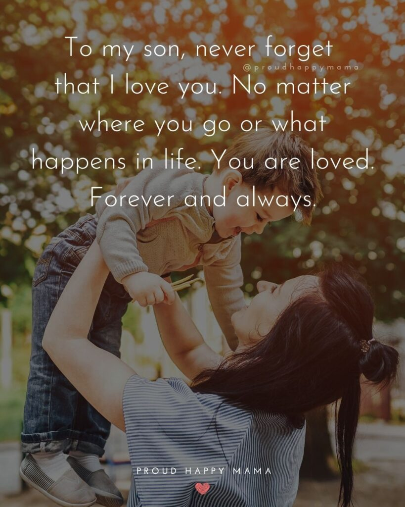 Son Quotes - To my son, never forget that I love you. No matter where you go or what happens in life. You are loved. Forever and