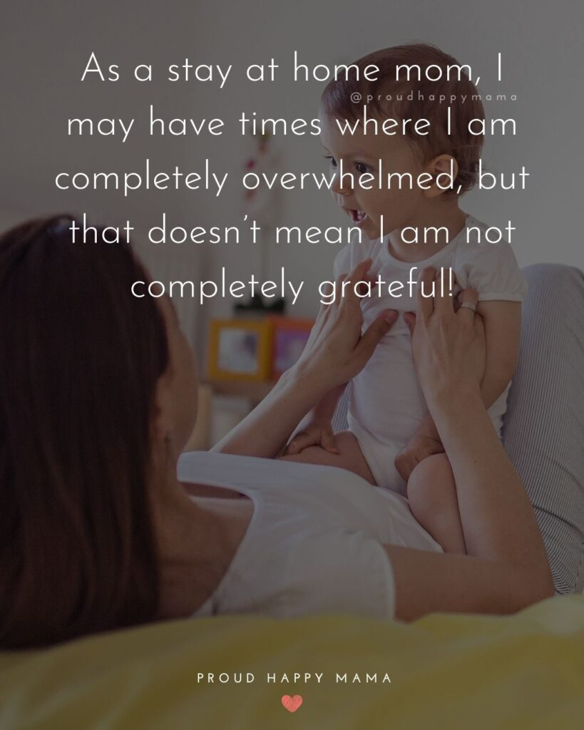 Stay At Home Mom Quotes - As a stay at home mom, I may have times where I am completely overwhelmed, but that doesn't mean I am not completely grateful!