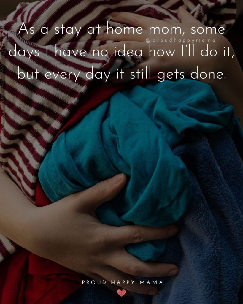 Stay At Home Mom Quotes - As a stay at home mom, some days I have no idea how I'll do it, but every day it still gets done.'