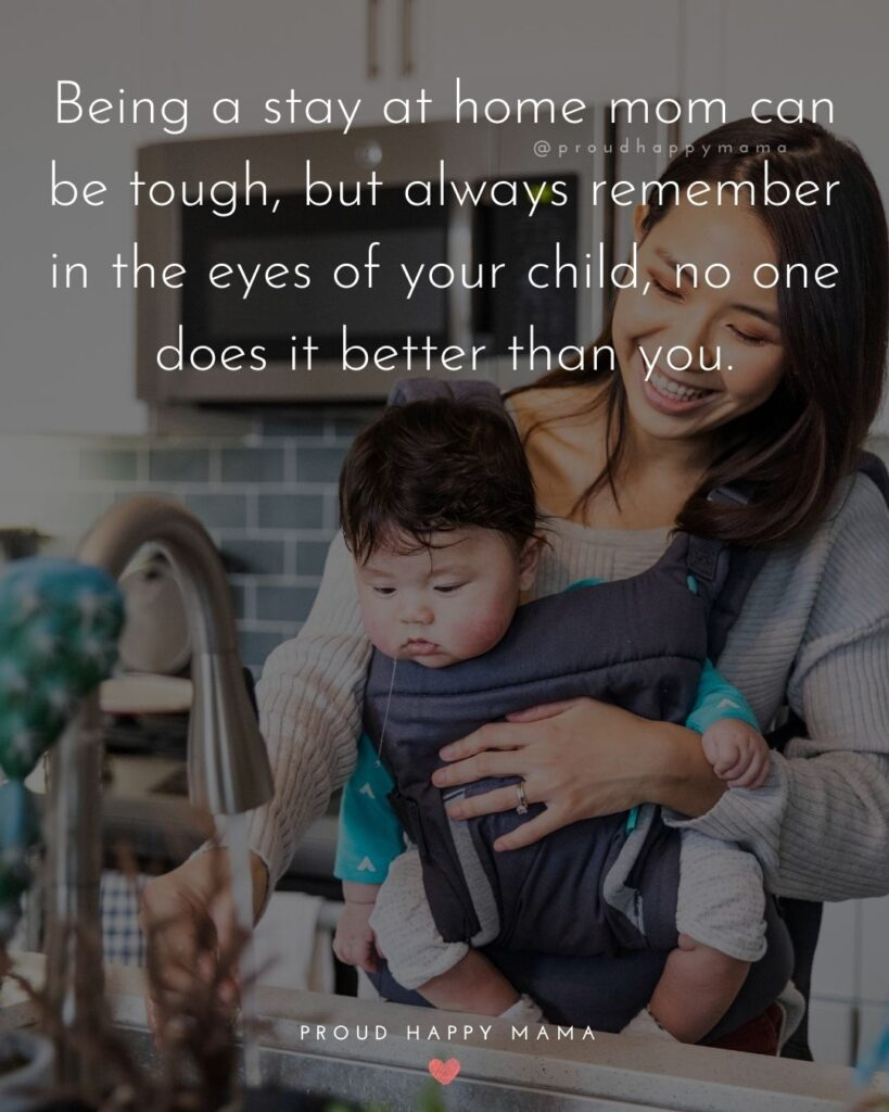 Stay At Home Mom Quotes - Being a stay at home mom can be tough, but always remember in the eyes of your child, no one