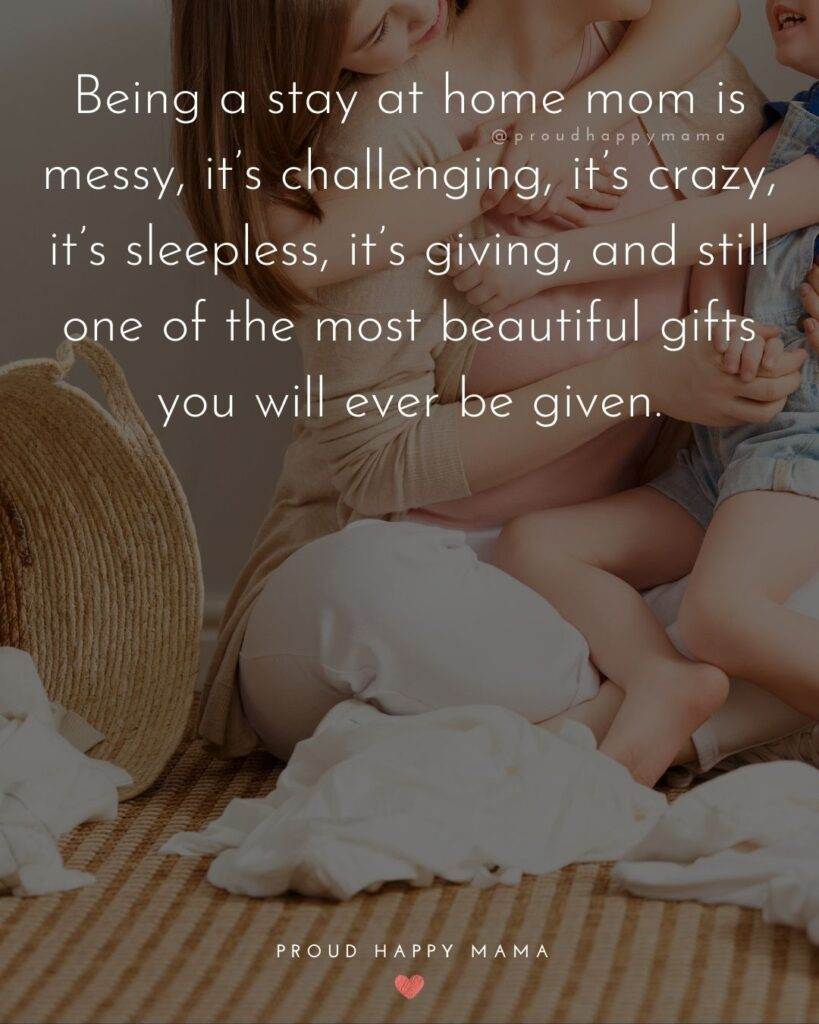 Stay At Home Mom Quotes - Being a stay at home mom is messy, it's challenging, it's crazy, it's sleepless, it's giving, and still