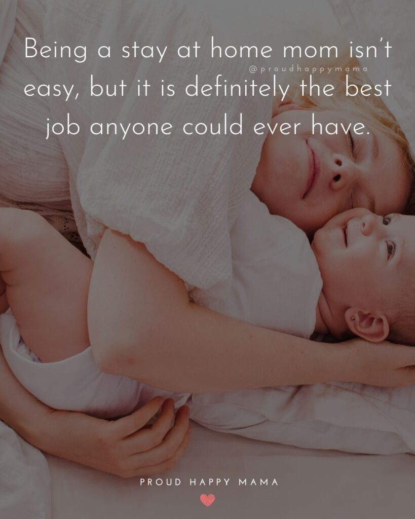 Stay At Home Mom Quotes - Being a stay at home mom isn't easy, but it is definitely the best job anyone could ever have.'