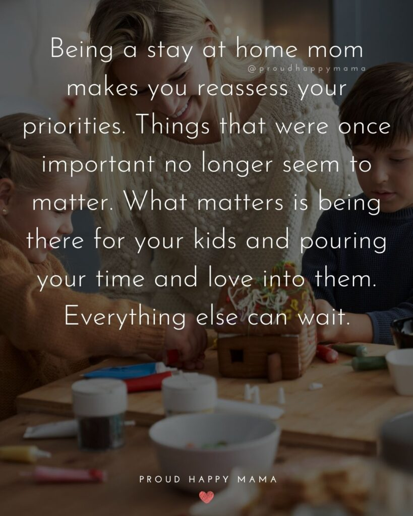 Stay At Home Mom Quotes - Being a stay at home mom makes you reassess your priorities. Things that were once important no