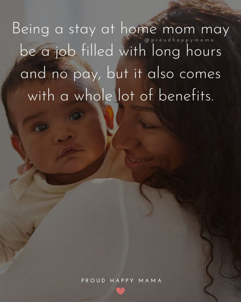 Stay At Home Mom Quotes - Being a stay at home mom may be a job filled with long hours and no pay, but it also comes with a