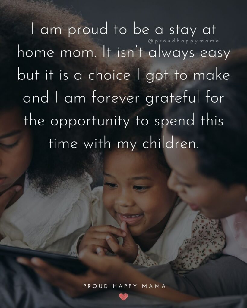 Stay At Home Mom Quotes - I am proud to be a stay at home mom. It isn't always easy but it is a choice I got to make and I am