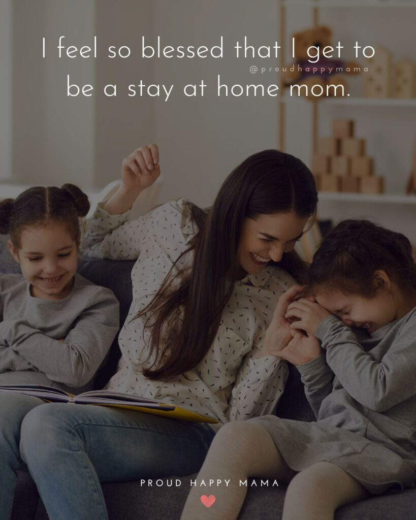 Stay At Home Mom Quotes - I feel so blessed that I get to be a stay at home mom.'