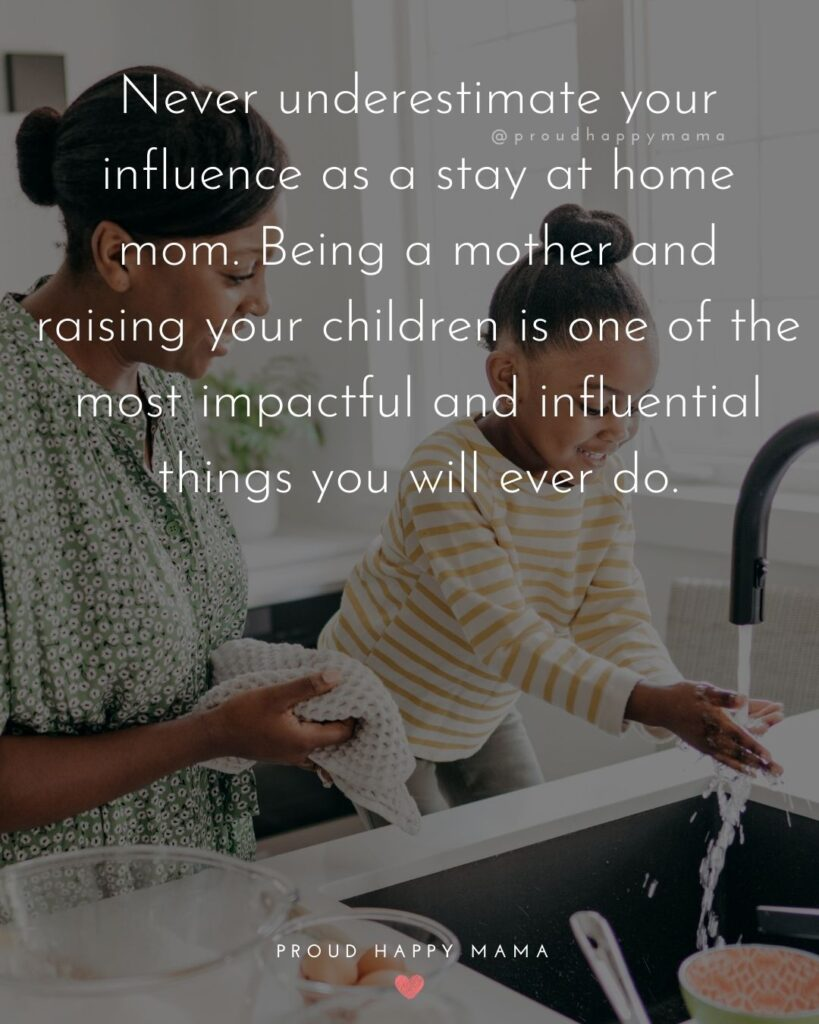 Stay At Home Mom Quotes - Never underestimate your influence as a stay at home mom. Being a mother and raising