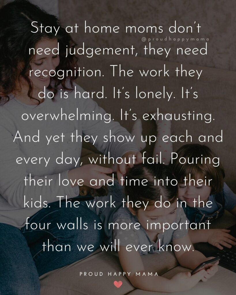 Stay At Home Mom Quotes - Stay at home moms don't need judgement, they need recognition. The work they do is hard. It's