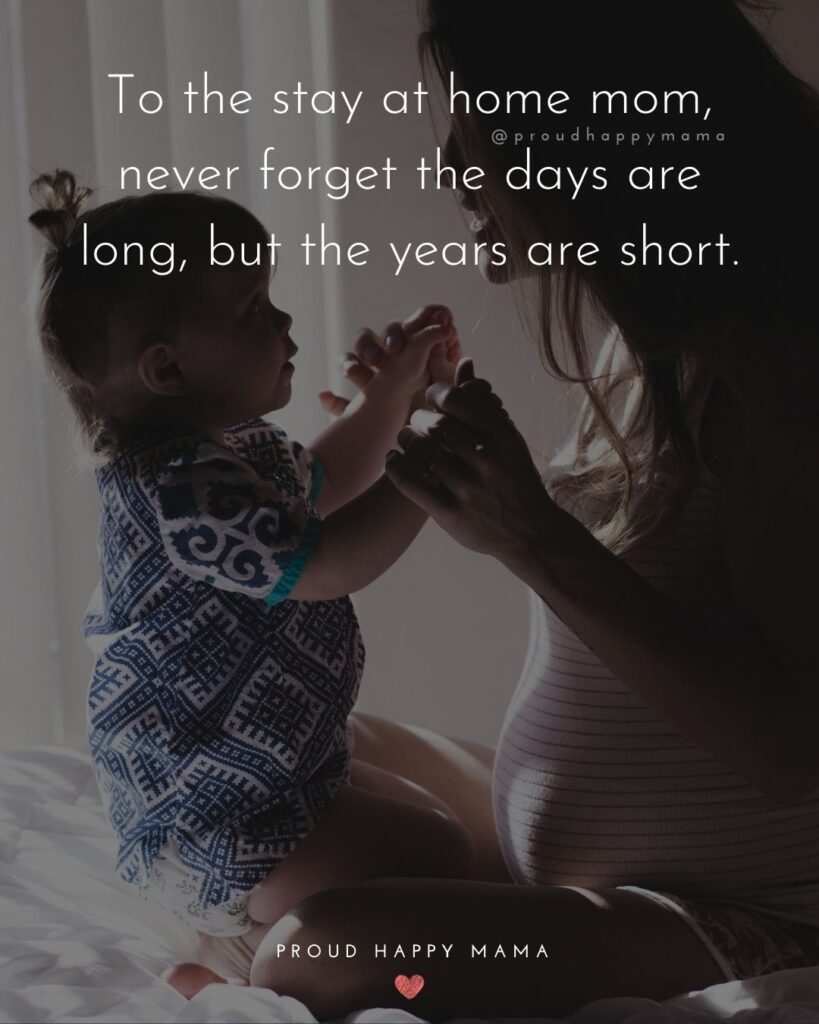 Stay At Home Mom Quotes - To the stay at home mom, never forget the days are long, but the years are short.'