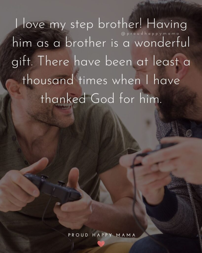 Step Brother Quotes - I love my step brother! Having him as a brother is a wonderful gift. There have been at least a thousand