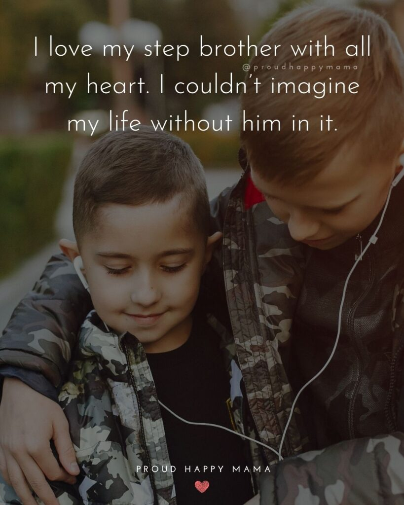Step Brother Quotes - I love my step brother with all my heart. I couldn't imagine my life without him in it.'