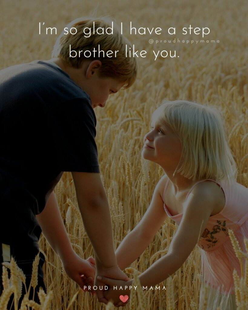 Step Brother Quotes - I'm so glad I have a step brother like you.'
