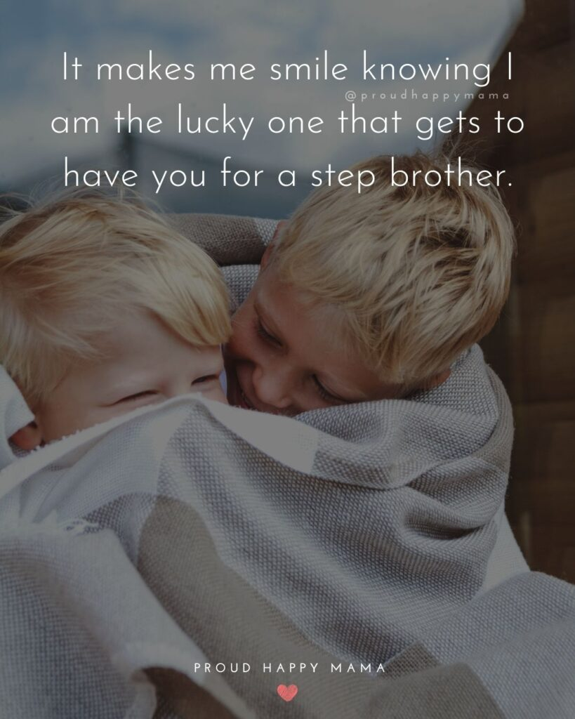 Step Brother Quotes - It makes me smile knowing I am the lucky one that gets to have you for a step brother.'