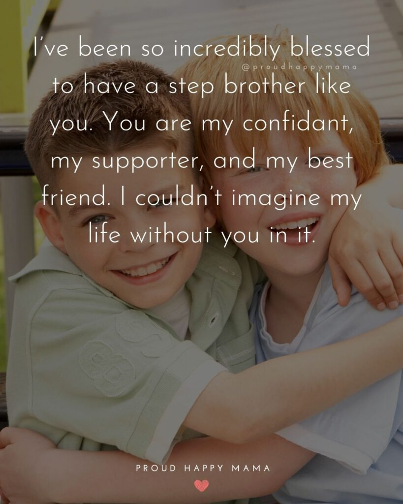 Step Brother Quotes - Ive been so incredibly blessed to have a step brother like you. You are my confidant, my supporter, and my best friend. I couldnt imagine my life without you in it.