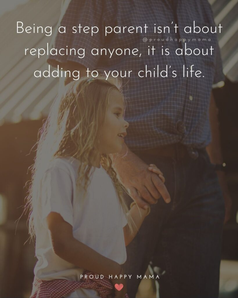 Step Parent Quotes - Being a step parent isn't about replacing anyone, it is about adding to your child's life.'