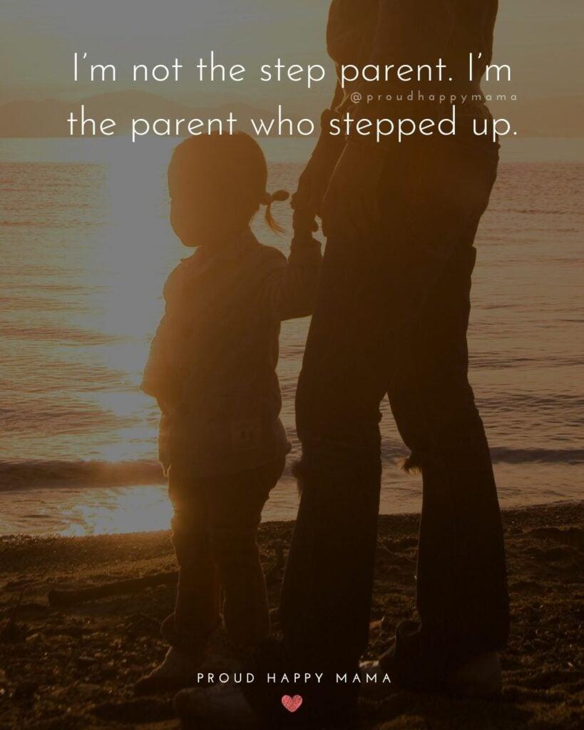 Step Parent Quotes - I'm not the step parent. I'm the parent who stepped up.'