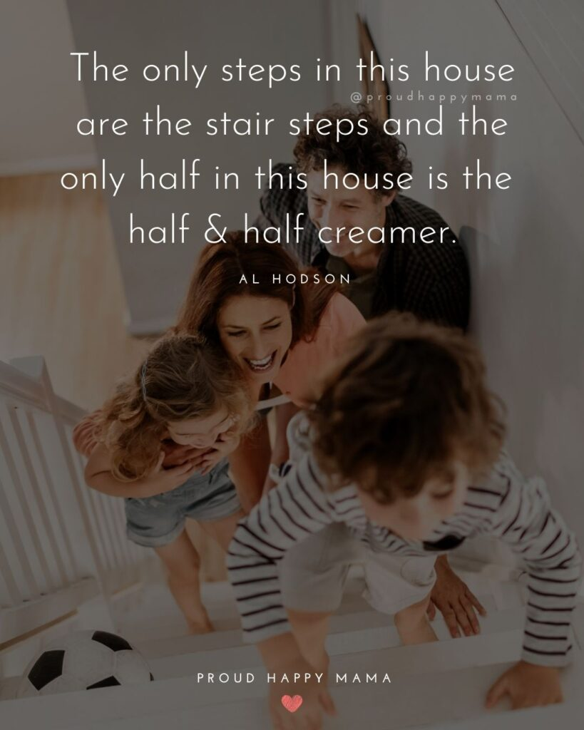 Step Parent Quotes - The only steps in this house are the stair steps and the only half in this house is the half & half creamer.' –