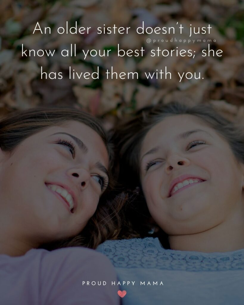 Big Sister Quotes - An older sister doesn't just know all your best stories; she has lived them with you.'