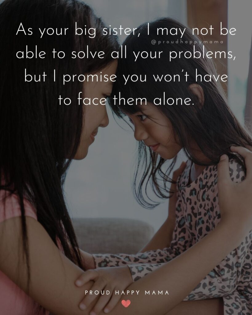 Big Sister Quotes - As your big sister, I may not be able to solve all your problems, but I promise you won't have to face them