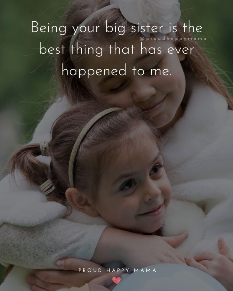 Big Sister Quotes - Being your big sister is the best thing that has ever happened to me.'