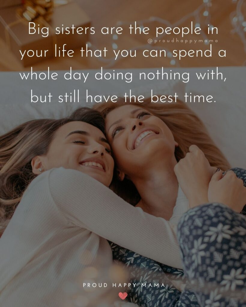 Big Sister Quotes - Big sisters are the people in your life that you can spend a whole day doing nothing with, but still have the best