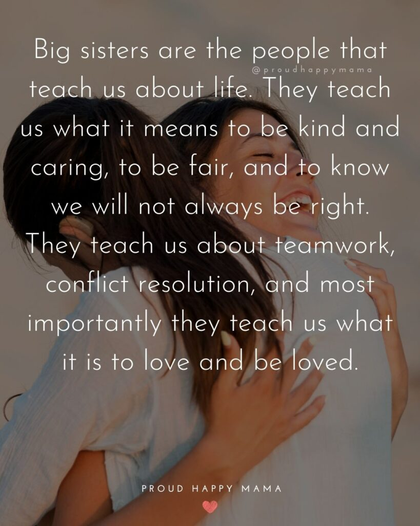 Big Sister Quotes - Big sisters are the people that teach us about life. They teach us what it means to be kind and caring, to be fair,